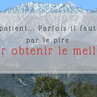 Soyez patient... Parfois il faut passer par le pire pour obtenir le meilleur